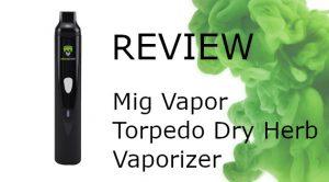 Mig Vapor Torpedo Dry Herb Vaporizer Review